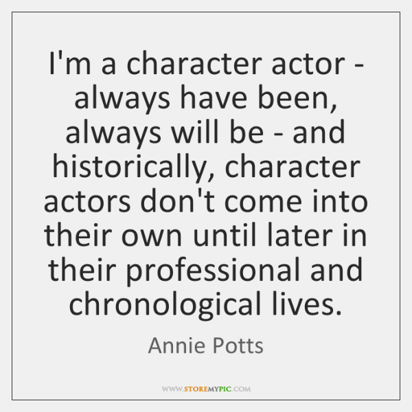 I'm a character actor - always have been, always will be - ...