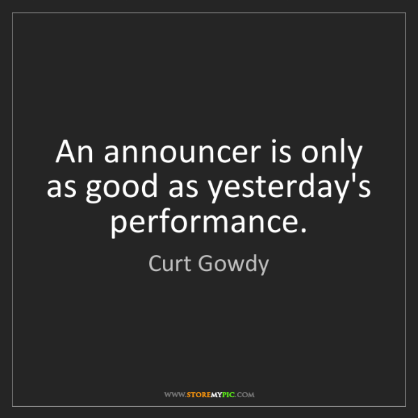 Curt Gowdy: An announcer is only as good as yesterday's performance.