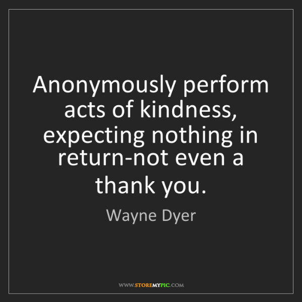 Wayne Dyer: Anonymously perform acts of kindness, expecting nothing...