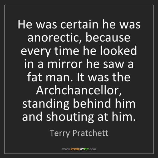 Terry Pratchett: He was certain he was anorectic, because every time he...