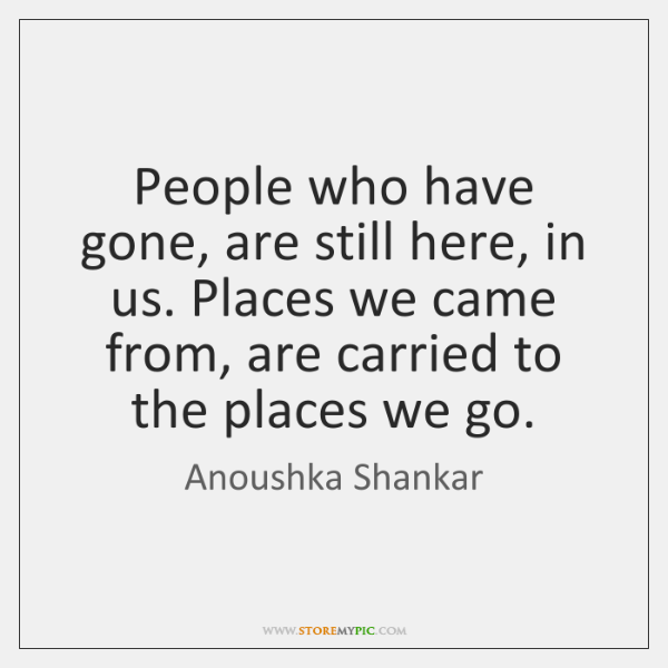 People who have gone, are still here, in us. Places we came ...