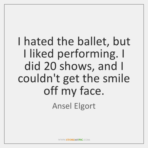 I hated the ballet, but I liked performing. I did 20 shows, and ...