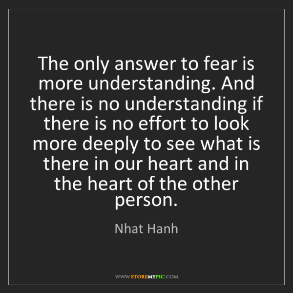 Nhat Hanh: The only answer to fear is more understanding. And there...
