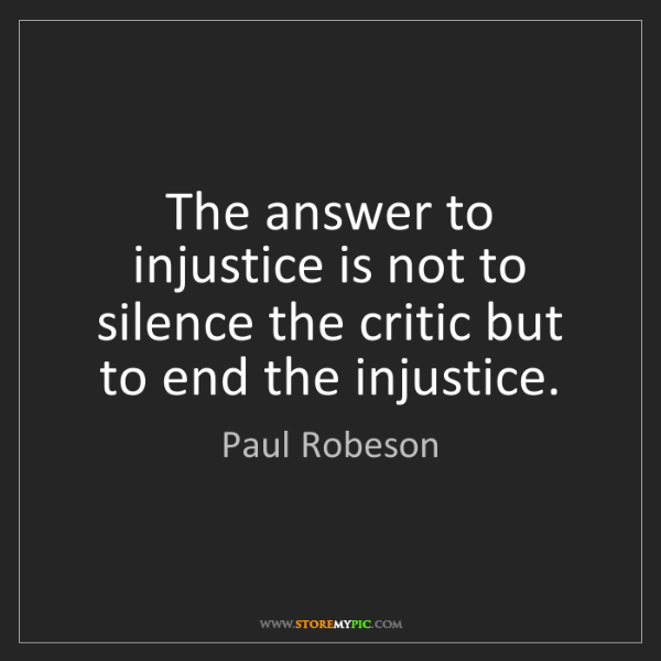 Paul Robeson: The answer to injustice is not to silence the critic...