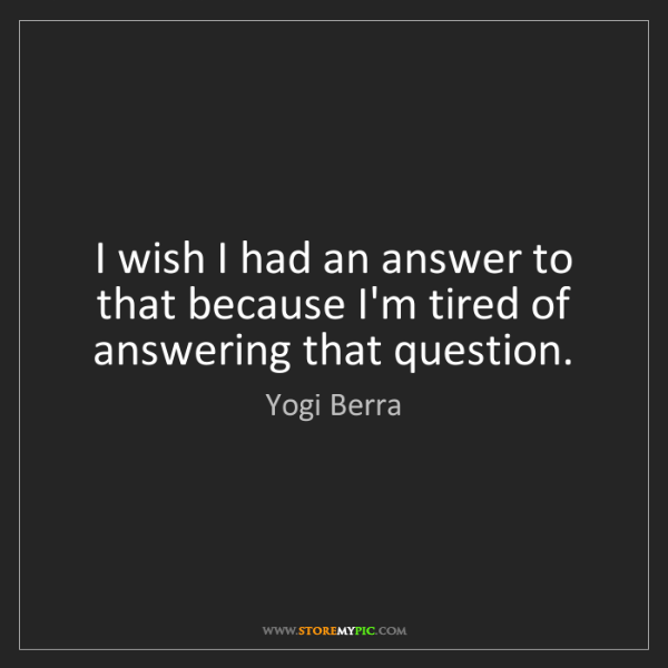 Yogi Berra: I wish I had an answer to that because I'm tired of answering...