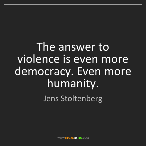 Jens Stoltenberg: The answer to violence is even more democracy. Even more...