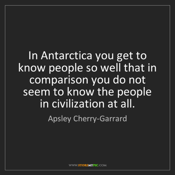 Apsley Cherry-Garrard: In Antarctica you get to know people so well that in...