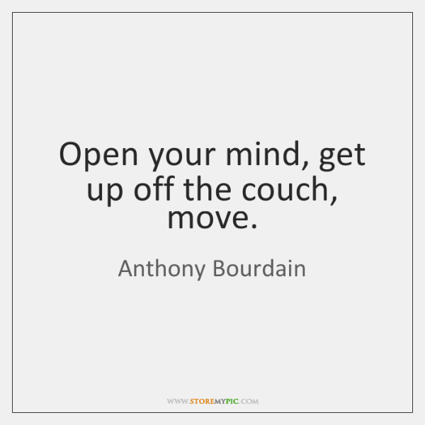 Open your mind, get up off the couch, move.