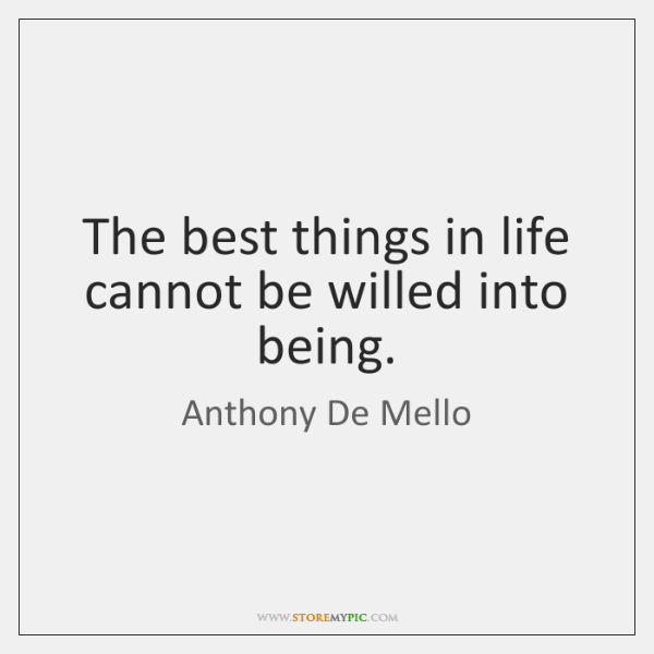 The best things in life cannot be willed into being.
