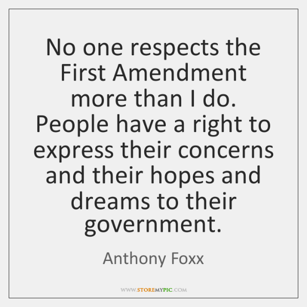 No one respects the First Amendment more than I do. People have ...