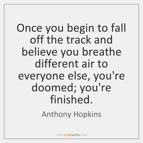 Once you begin to fall off the track and believe you breathe ...