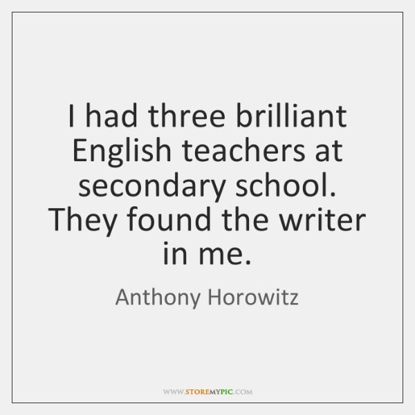 I had three brilliant English teachers at secondary school. They found the ...