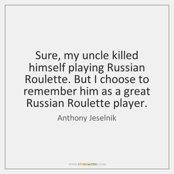 Sure, my uncle killed himself playing Russian Roulette. But I choose to ...