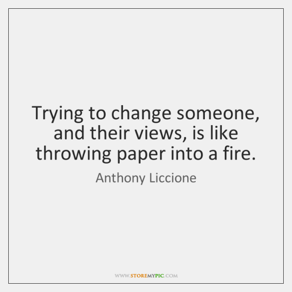 Trying to change someone, and their views, is like throwing paper into ...