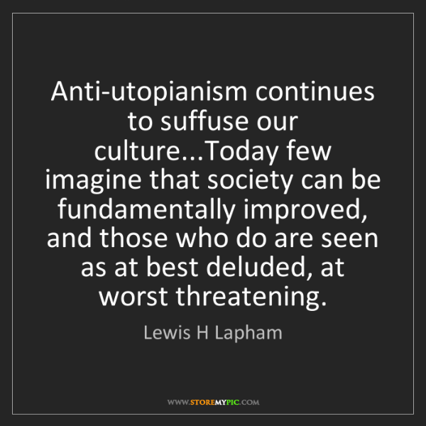 Lewis H Lapham: Anti-utopianism continues to suffuse our culture...Today...