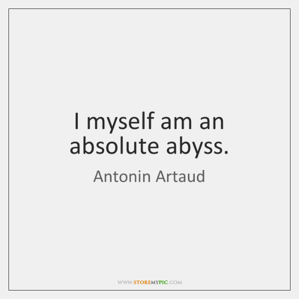 I myself am an absolute abyss.