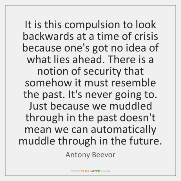 It is this compulsion to look backwards at a time of crisis ...