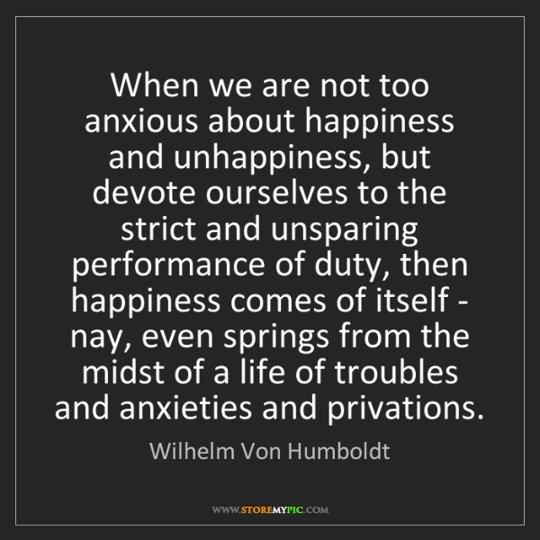 Wilhelm Von Humboldt: When we are not too anxious about happiness and unhappiness,...
