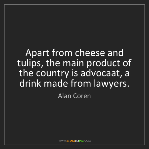 Alan Coren: Apart from cheese and tulips, the main product of the...