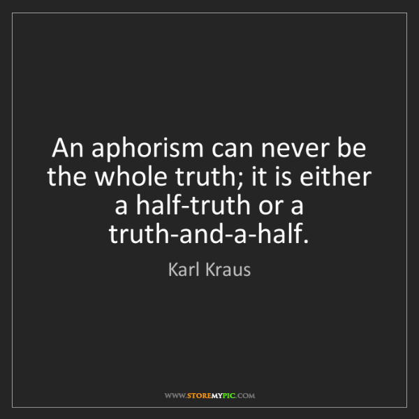 Karl Kraus: An aphorism can never be the whole truth; it is either...