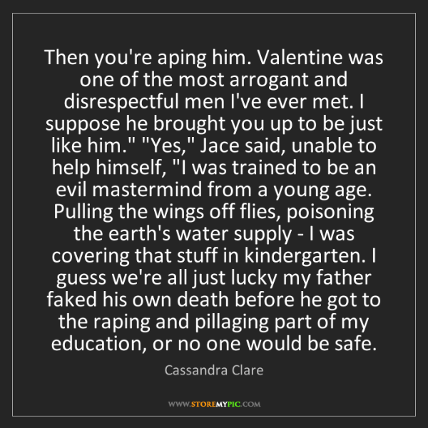 Cassandra Clare: Then you're aping him. Valentine was one of the most...