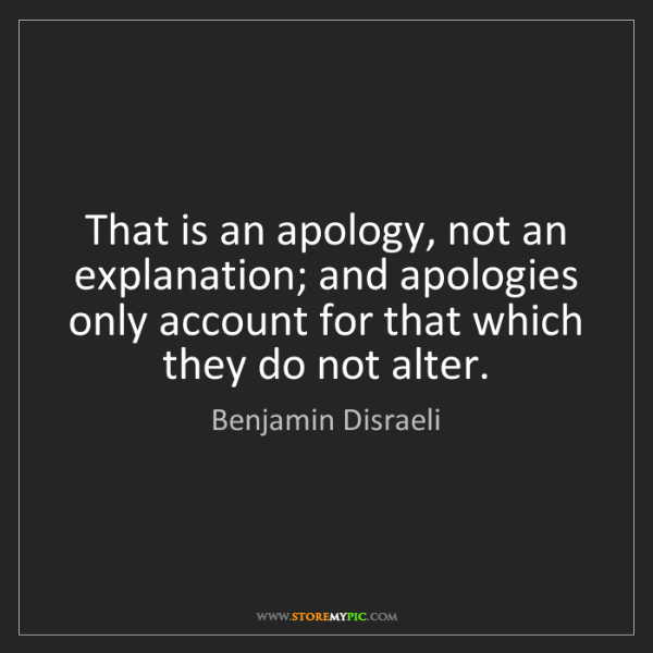 Benjamin Disraeli: That is an apology, not an explanation; and apologies...