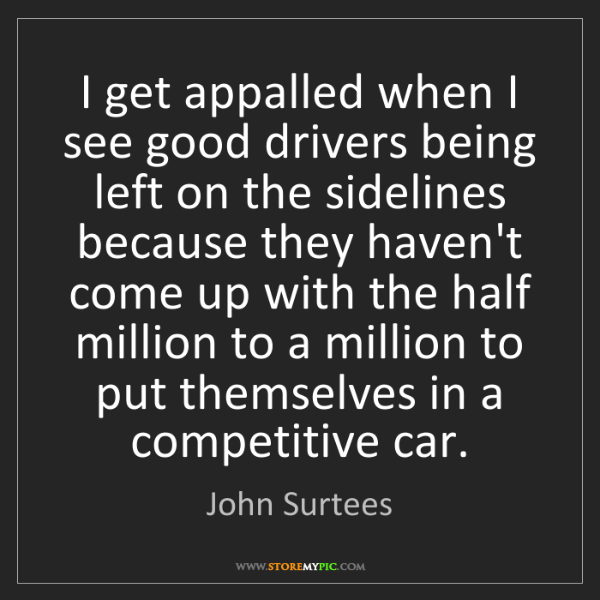 John Surtees: I get appalled when I see good drivers being left on...