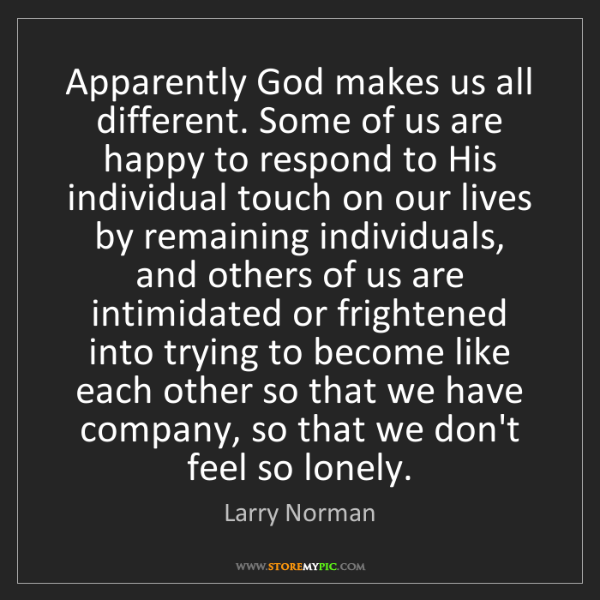 Larry Norman: Apparently God makes us all different. Some of us are...