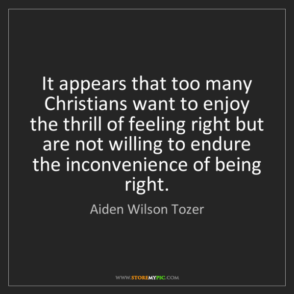 Aiden Wilson Tozer: It appears that too many Christians want to enjoy the...