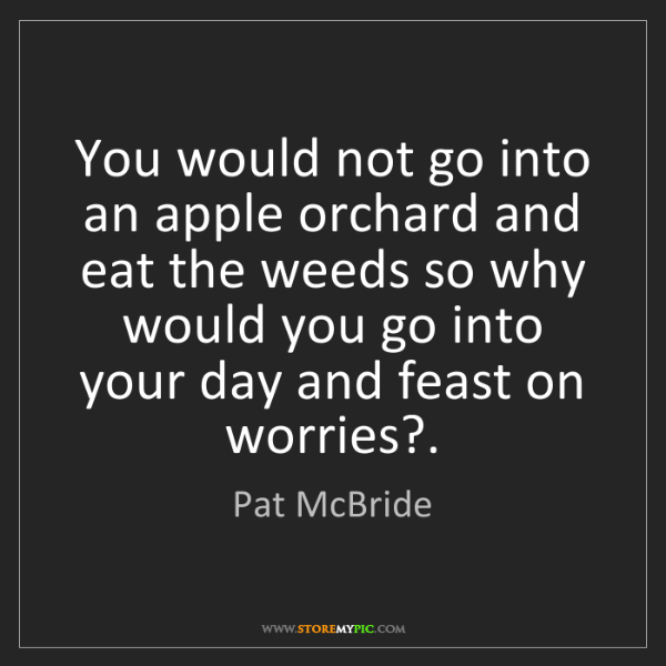Pat McBride: You would not go into an apple orchard and eat the weeds...