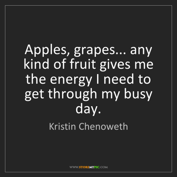 Kristin Chenoweth: Apples, grapes... any kind of fruit gives me the energy...