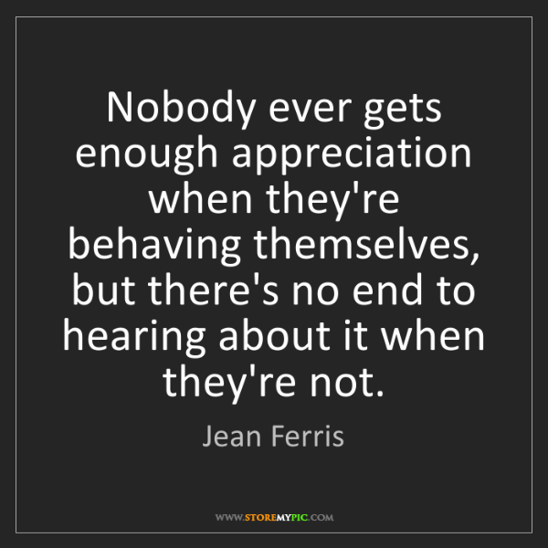Jean Ferris: Nobody ever gets enough appreciation when they're behaving...