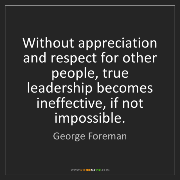 George Foreman: Without appreciation and respect for other people, true...