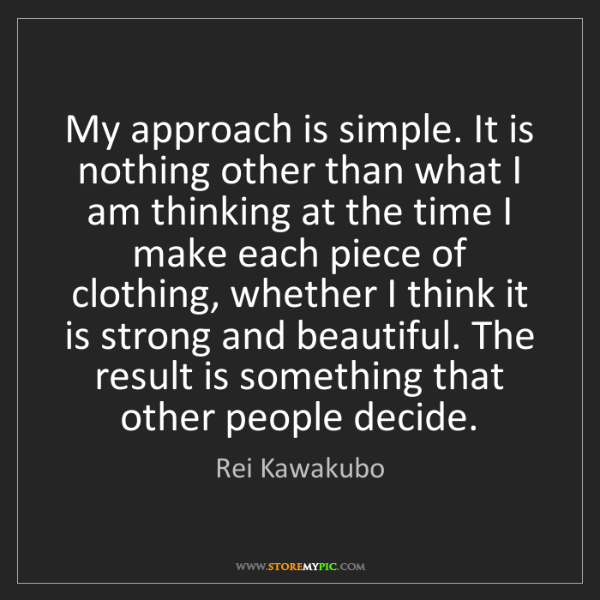 Rei Kawakubo: My approach is simple. It is nothing other than what...