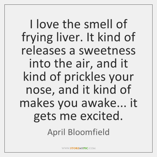 I love the smell of frying liver. It kind of releases a ...