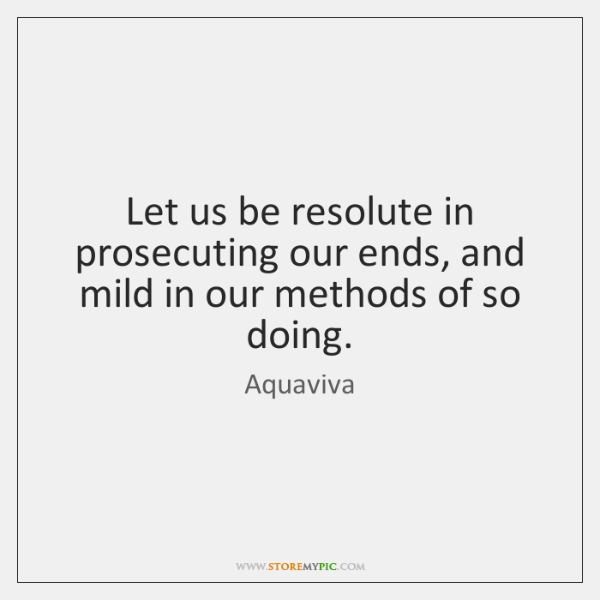 Let us be resolute in prosecuting our ends, and mild in our ...