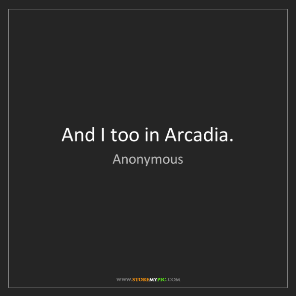 Anonymous: And I too in Arcadia.