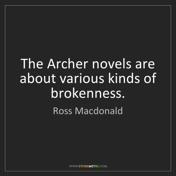Ross Macdonald: The Archer novels are about various kinds of brokenness.