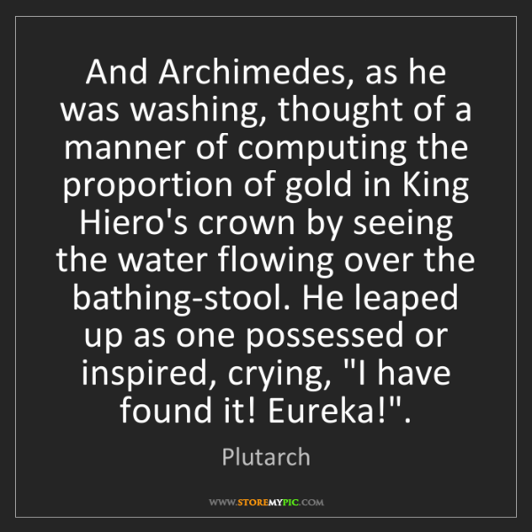Plutarch: And Archimedes, as he was washing, thought of a manner...