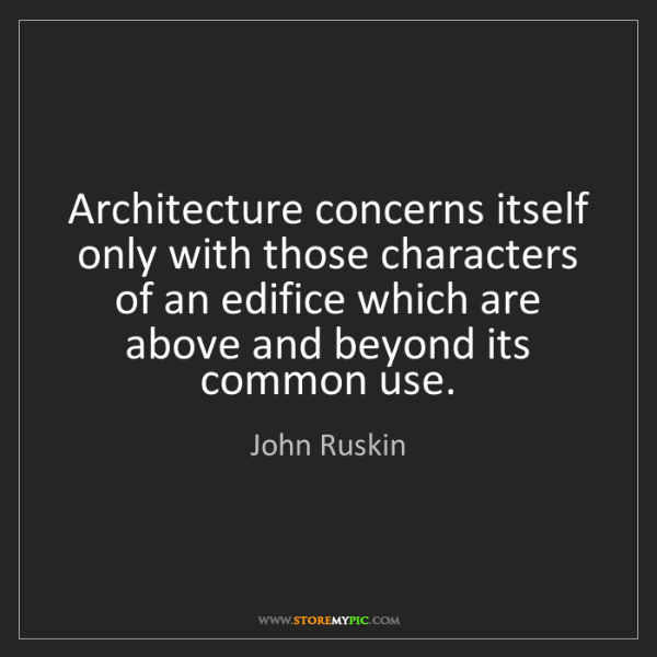John Ruskin: Architecture concerns itself only with those characters...