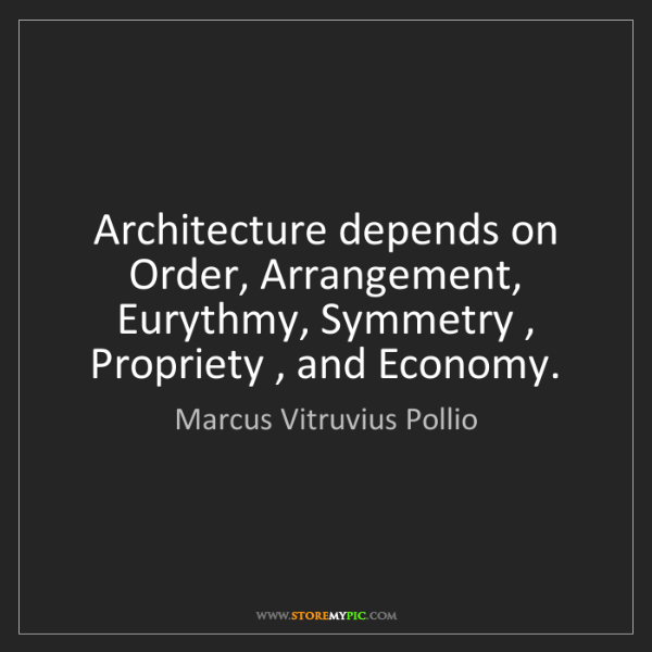 Marcus Vitruvius Pollio: Architecture depends on Order, Arrangement, Eurythmy,...