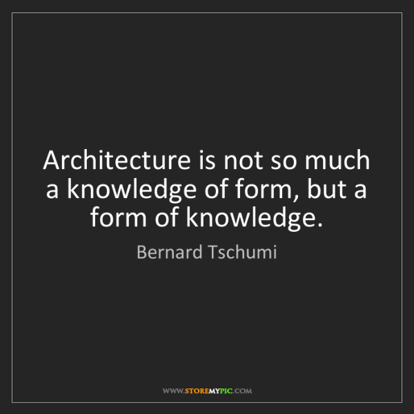 Bernard Tschumi: Architecture is not so much a knowledge of form, but...