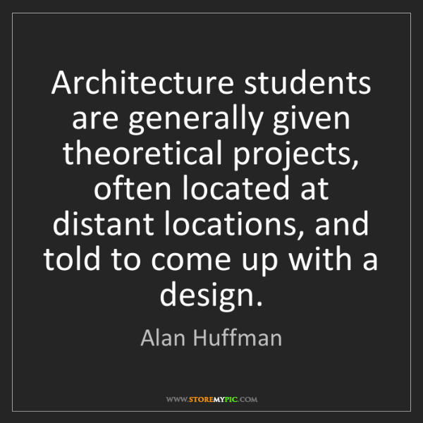 Alan Huffman: Architecture students are generally given theoretical...