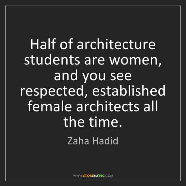 Zaha Hadid: Half of architecture students are women, and you see...