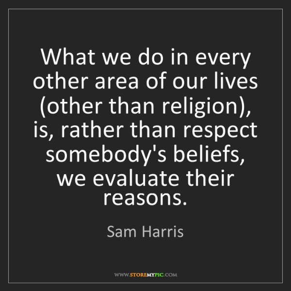 Sam Harris: What we do in every other area of our lives (other than...