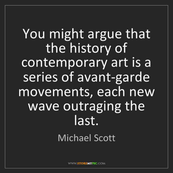 Michael Scott: You might argue that the history of contemporary art...