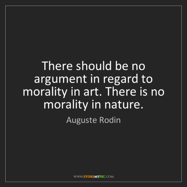 Auguste Rodin: There should be no argument in regard to morality in...