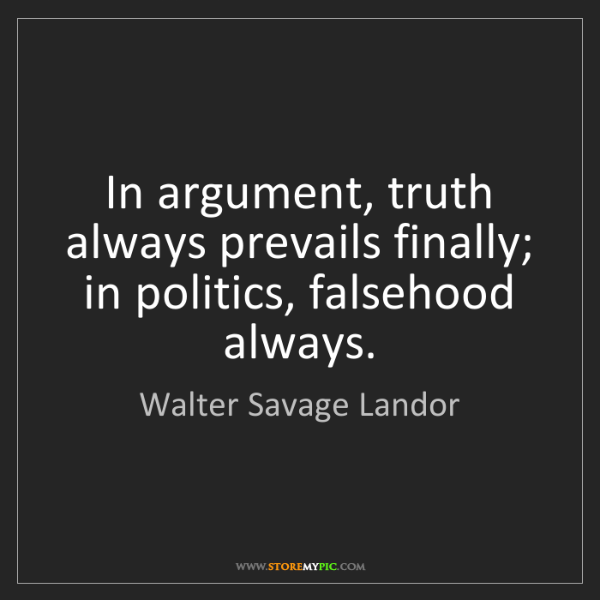 Walter Savage Landor: In argument, truth always prevails finally; in politics,...