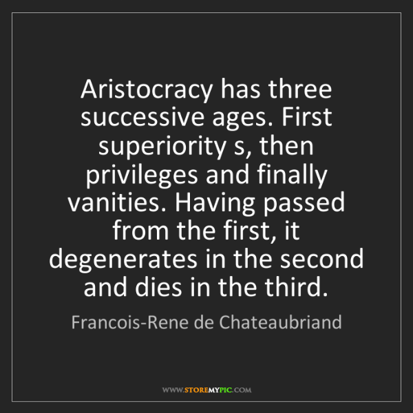 Francois-Rene de Chateaubriand: Aristocracy has three successive ages. First superiority...