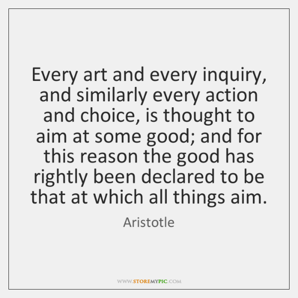 Every art and every inquiry, and similarly every action and choice, is ...